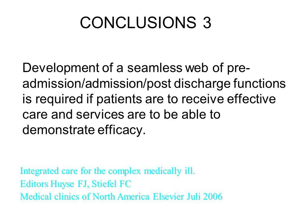 CONCLUSIONS 3 Development of a seamless web of pre- admission/admission/post discharge functions is required if patients are to receive effective care and services are to be able to demonstrate efficacy.