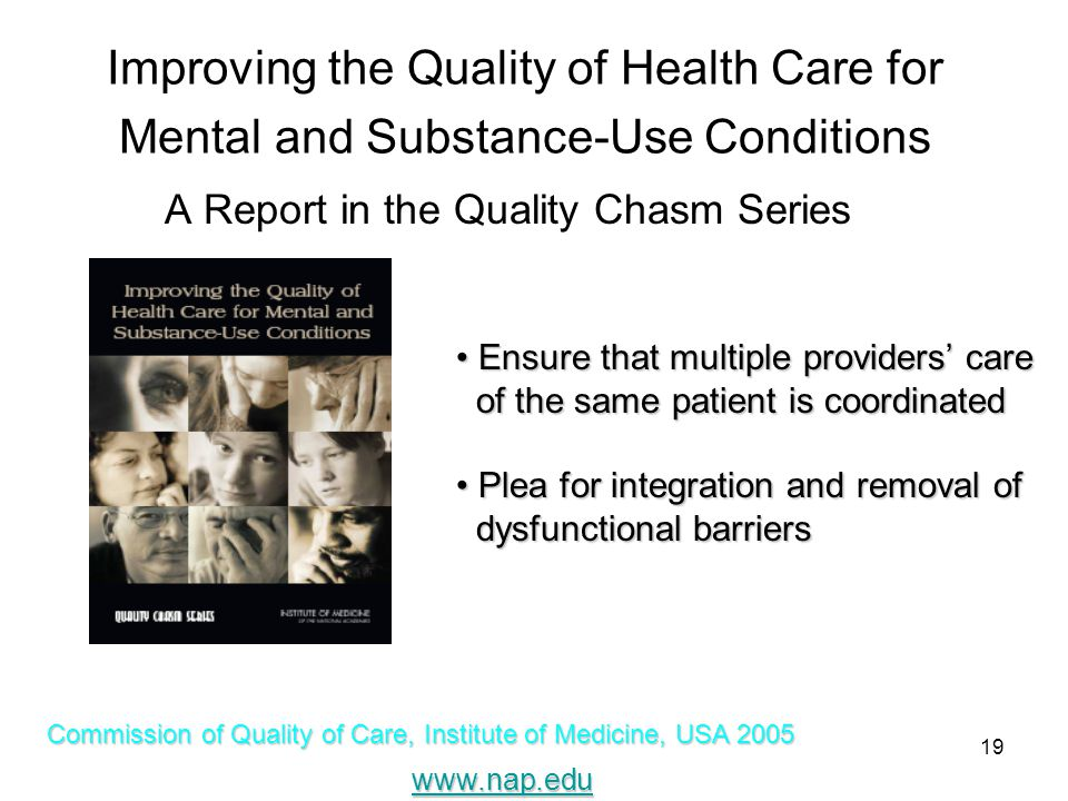 19 Improving the Quality of Health Care for Mental and Substance-Use Conditions A Report in the Quality Chasm Series Commission of Quality of Care, Institute of Medicine, USA 2005 www.nap.edu Ensure that multiple providers' care Ensure that multiple providers' care of the same patient is coordinated of the same patient is coordinated Plea for integration and removal of Plea for integration and removal of dysfunctional barriers dysfunctional barriers