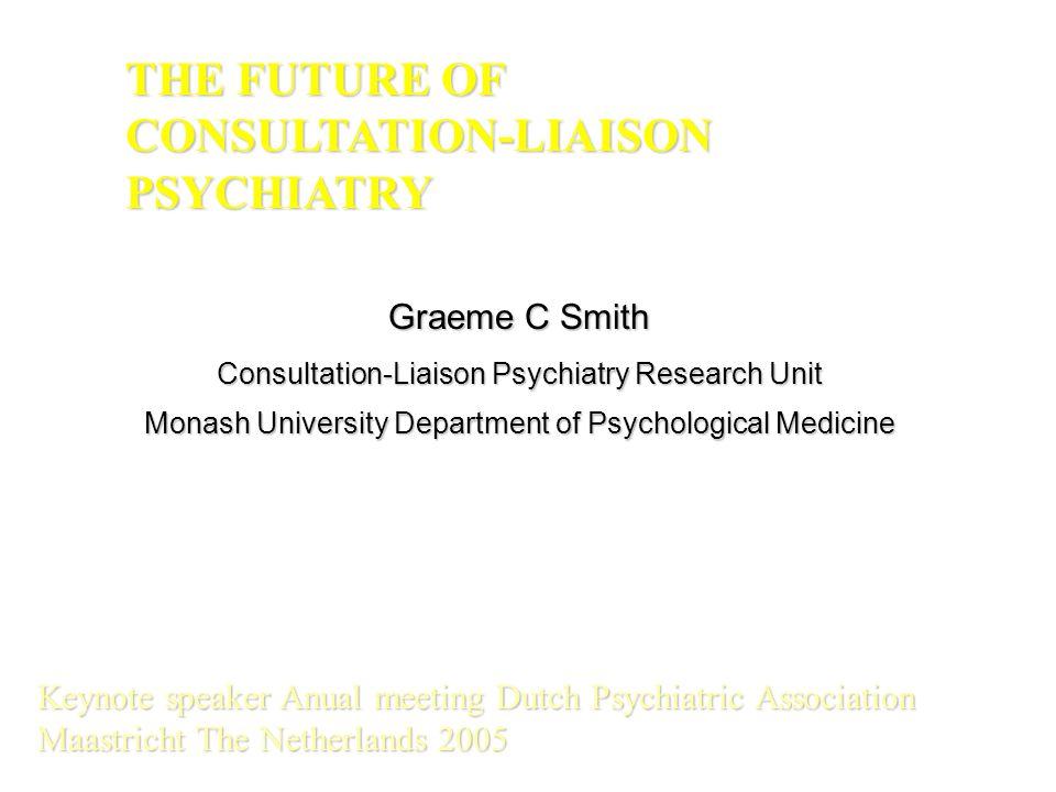Graeme C Smith Consultation-Liaison Psychiatry Research Unit Monash University Department of Psychological Medicine THE FUTURE OF CONSULTATION-LIAISON