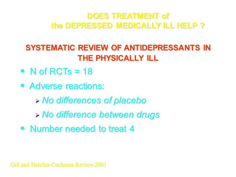 SYSTEMATIC REVIEW OF ANTIDEPRESSANTS IN THE PHYSICALLY ILL  N of RCTs = 18  Adverse reactions:  No differences of placebo  No difference between d