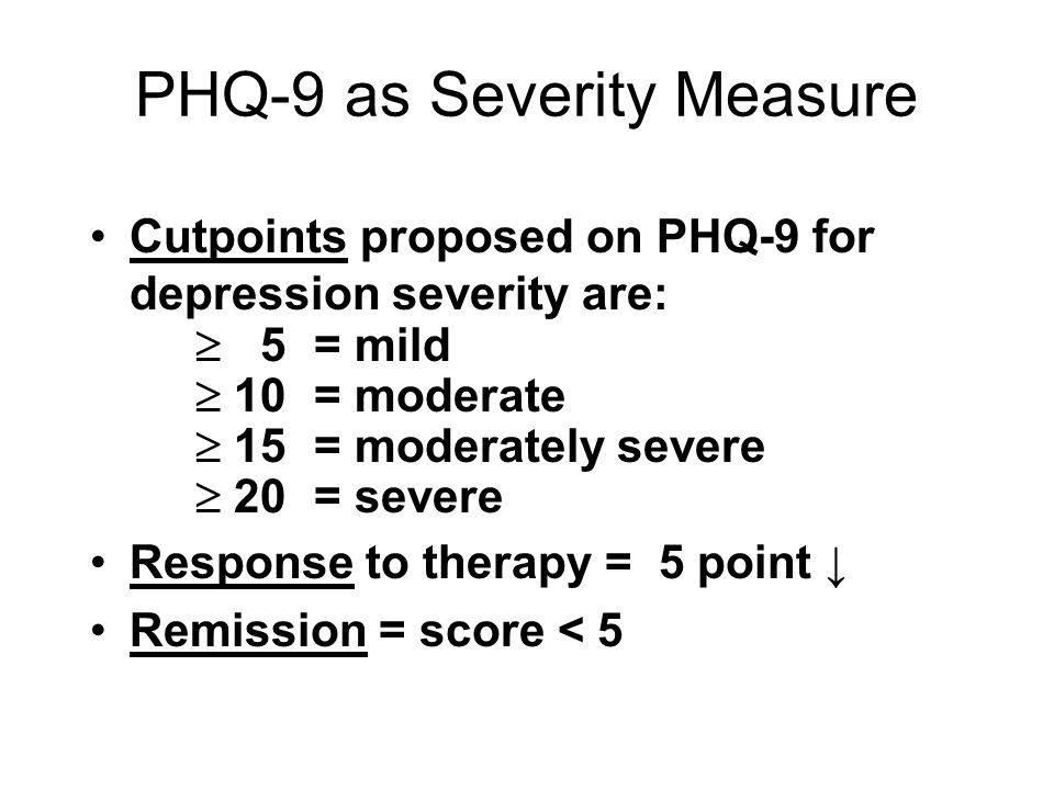 PHQ-9 as Severity Measure Cutpoints proposed on PHQ-9 for depression severity are:  5 = mild  10 = moderate  15 = moderately severe  20 = severe R
