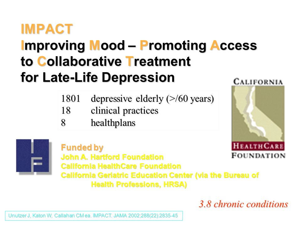 IMPACT Improving Mood – Promoting Access to Collaborative Treatment for Late-Life Depression Funded by John A. Hartford Foundation California HealthCa