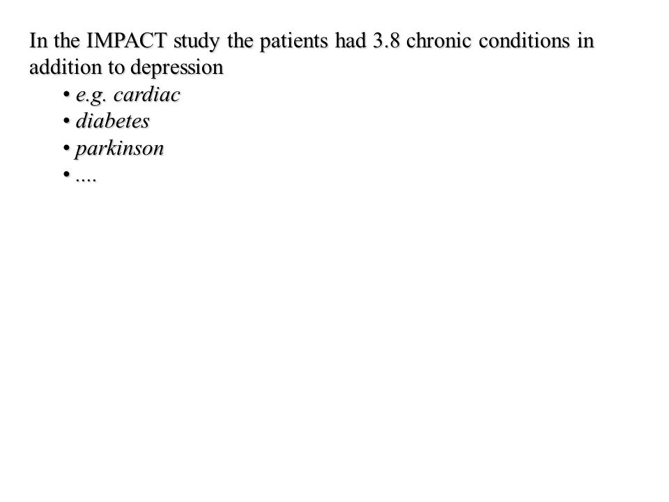 In the IMPACT study the patients had 3.8 chronic conditions in addition to depression e.g. cardiac e.g. cardiac diabetes diabetes parkinson parkinson.