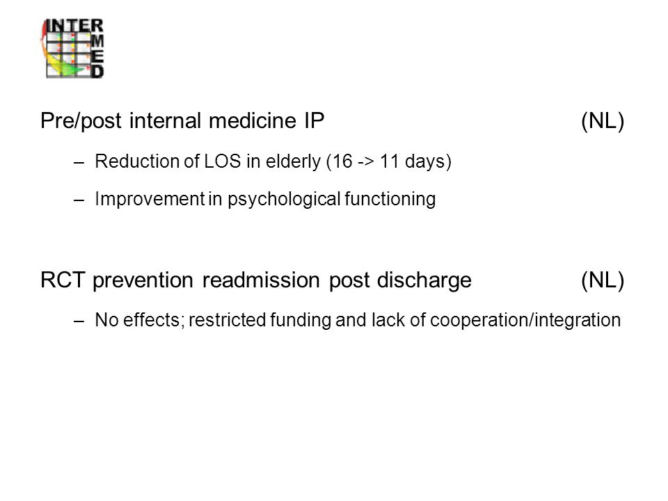 Intervention studies Pre/post internal medicine IP (NL) –Reduction of LOS in elderly (16 -> 11 days) –Improvement in psychological functioning RCT prevention readmission post discharge (NL) –No effects; restricted funding and lack of cooperation/integration