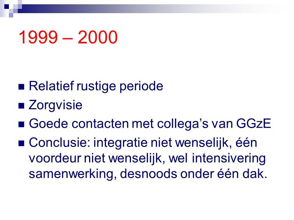 1999 – 2000 Relatief rustige periode Zorgvisie Goede contacten met collega's van GGzE Conclusie: integratie niet wenselijk, één voordeur niet wenselij