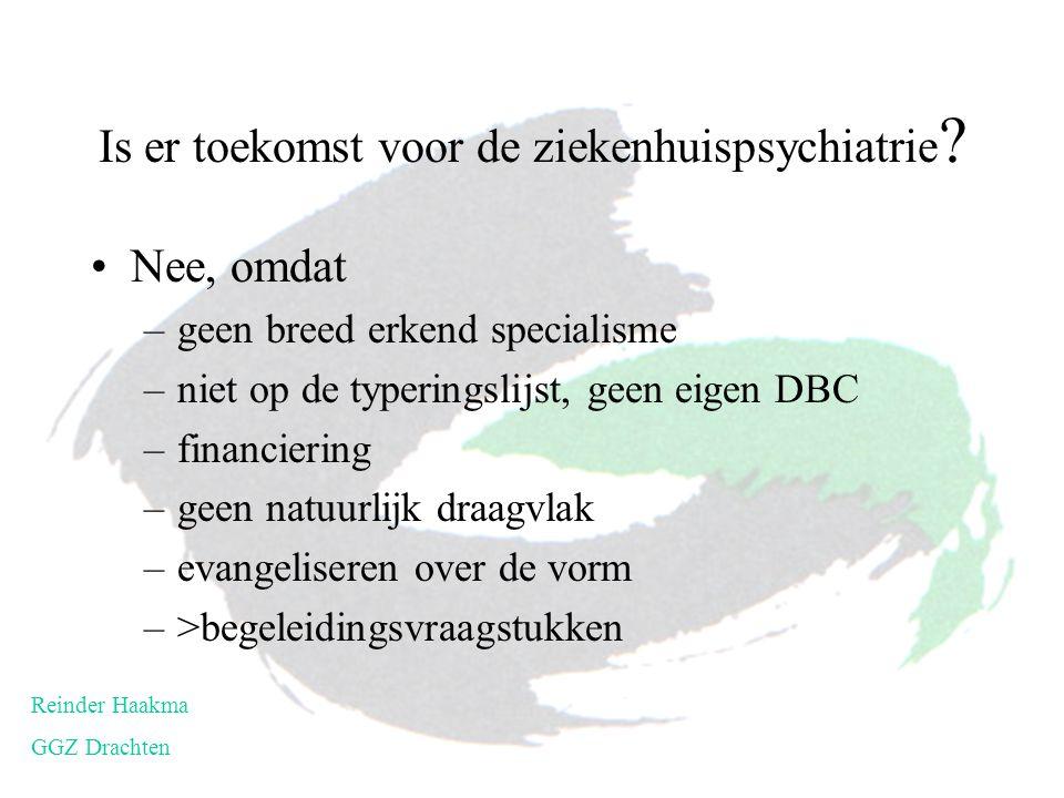 Is er toekomst voor de ziekenhuispsychiatrie ? Nee, omdat –geen breed erkend specialisme –niet op de typeringslijst, geen eigen DBC –financiering –gee