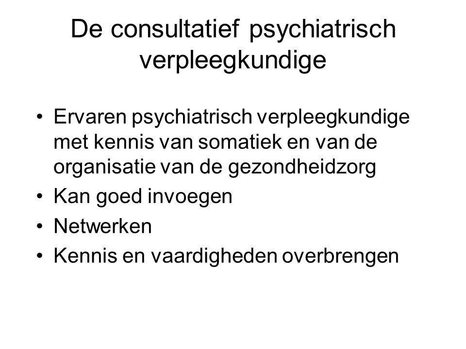 De consultatief psychiatrisch verpleegkundige Ervaren psychiatrisch verpleegkundige met kennis van somatiek en van de organisatie van de gezondheidzorg Kan goed invoegen Netwerken Kennis en vaardigheden overbrengen