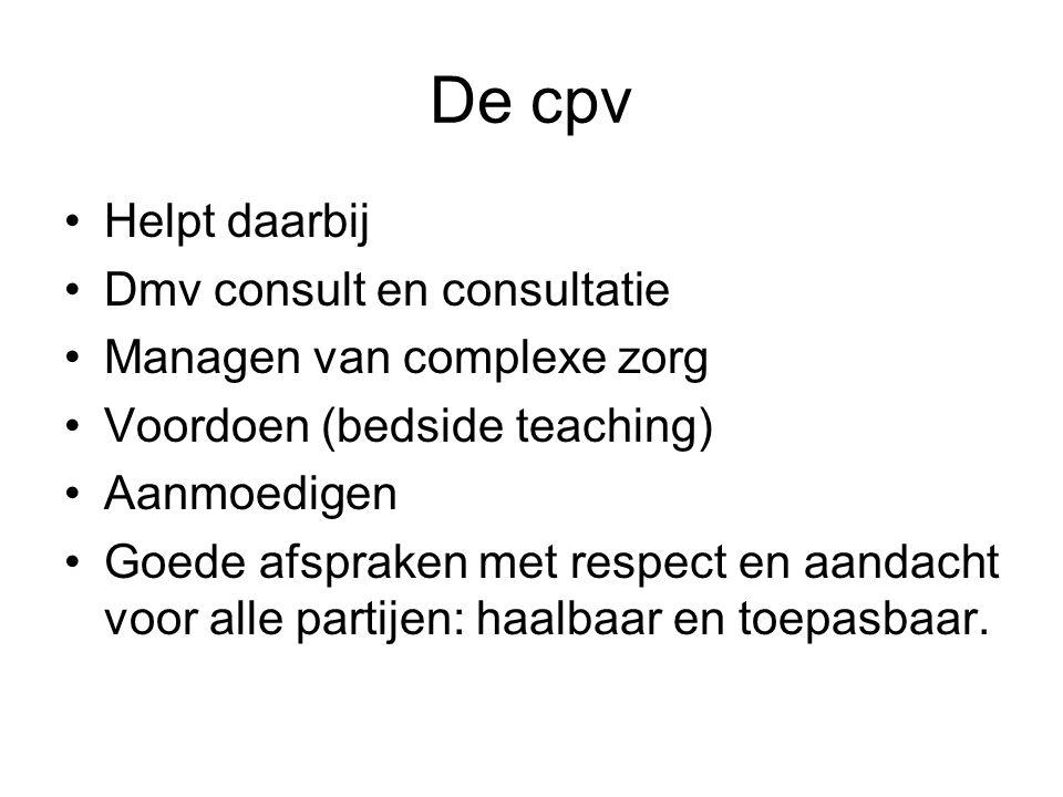 De cpv Helpt daarbij Dmv consult en consultatie Managen van complexe zorg Voordoen (bedside teaching) Aanmoedigen Goede afspraken met respect en aandacht voor alle partijen: haalbaar en toepasbaar.