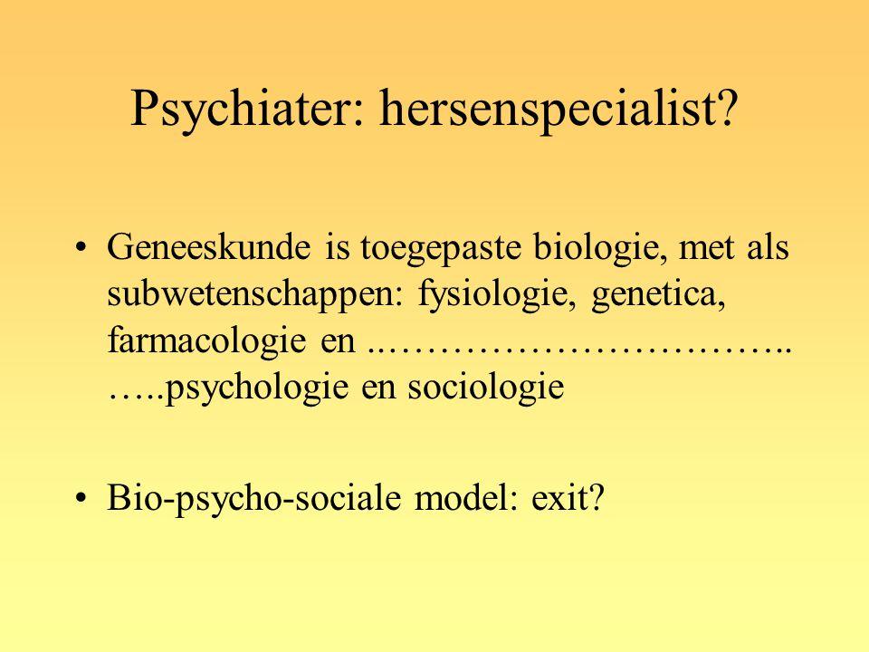 Psychiater: hersenspecialist? Geneeskunde is toegepaste biologie, met als subwetenschappen: fysiologie, genetica, farmacologie en..………………………….. …..psy