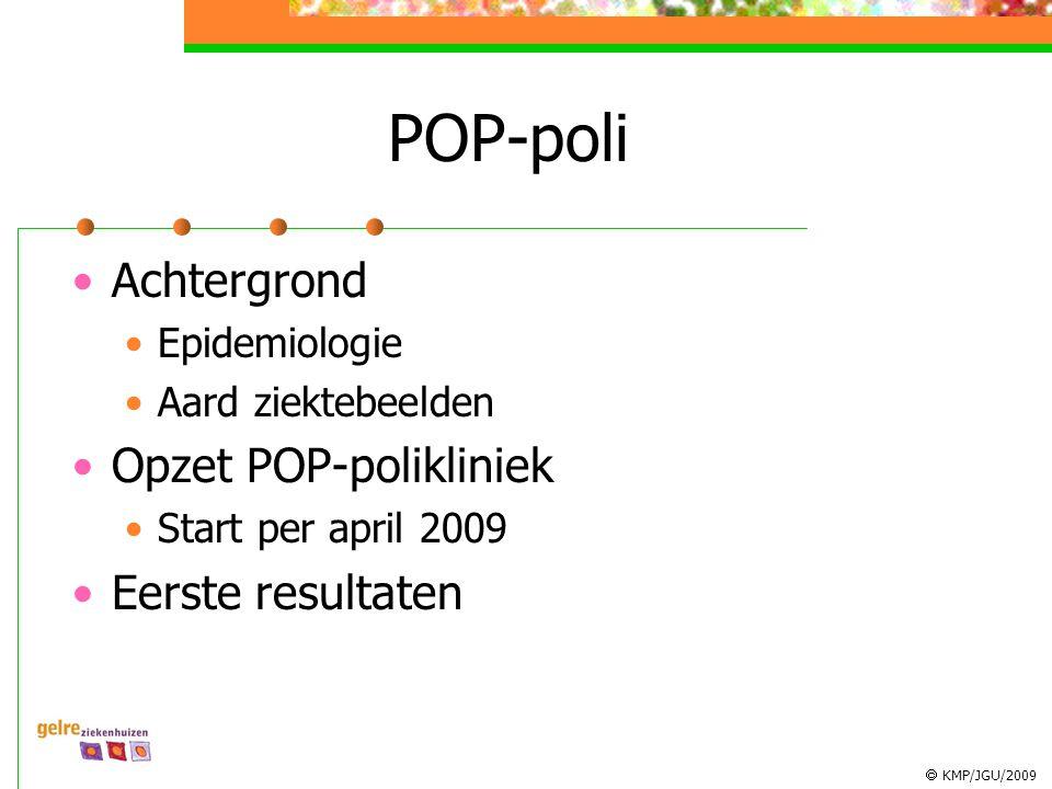  KMP/JGU/2009 POP-poli Achtergrond Epidemiologie Aard ziektebeelden Opzet POP-polikliniek Start per april 2009 Eerste resultaten