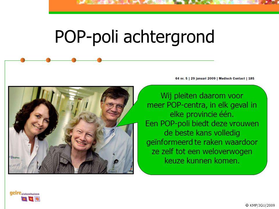  KMP/JGU/2009 POP-poli achtergrond Wij pleiten daarom voor meer POP-centra, in elk geval in elke provincie één. Een POP-poli biedt deze vrouwen de be
