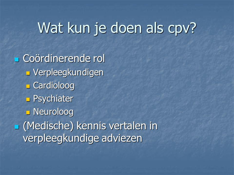 Wat kun je doen als cpv? Coördinerende rol Coördinerende rol Verpleegkundigen Verpleegkundigen Cardioloog Cardioloog Psychiater Psychiater Neuroloog N