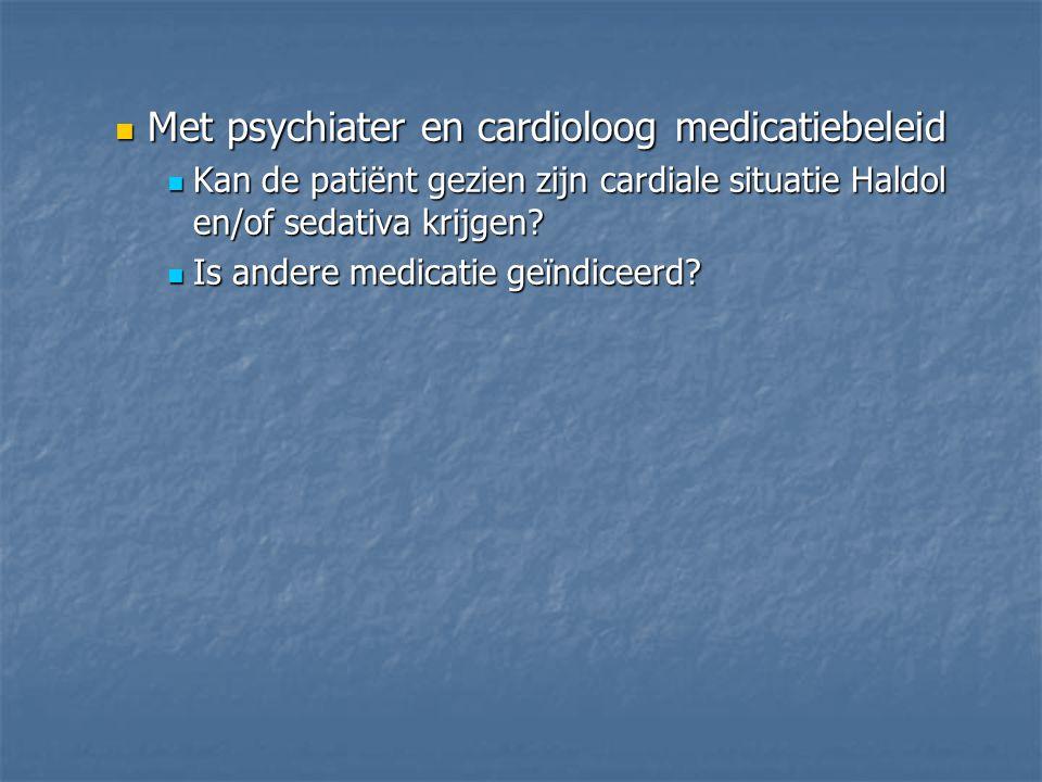 Met psychiater en cardioloog medicatiebeleid Met psychiater en cardioloog medicatiebeleid Kan de patiënt gezien zijn cardiale situatie Haldol en/of se