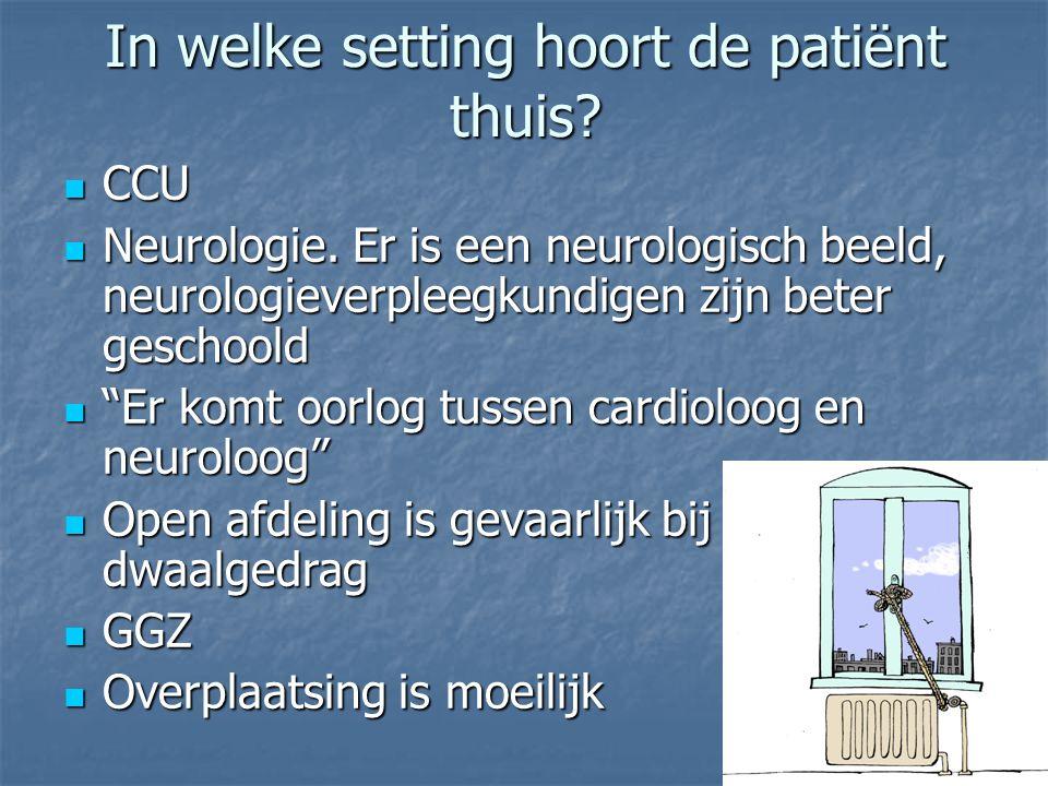 In welke setting hoort de patiënt thuis? CCU CCU Neurologie. Er is een neurologisch beeld, neurologieverpleegkundigen zijn beter geschoold Neurologie.