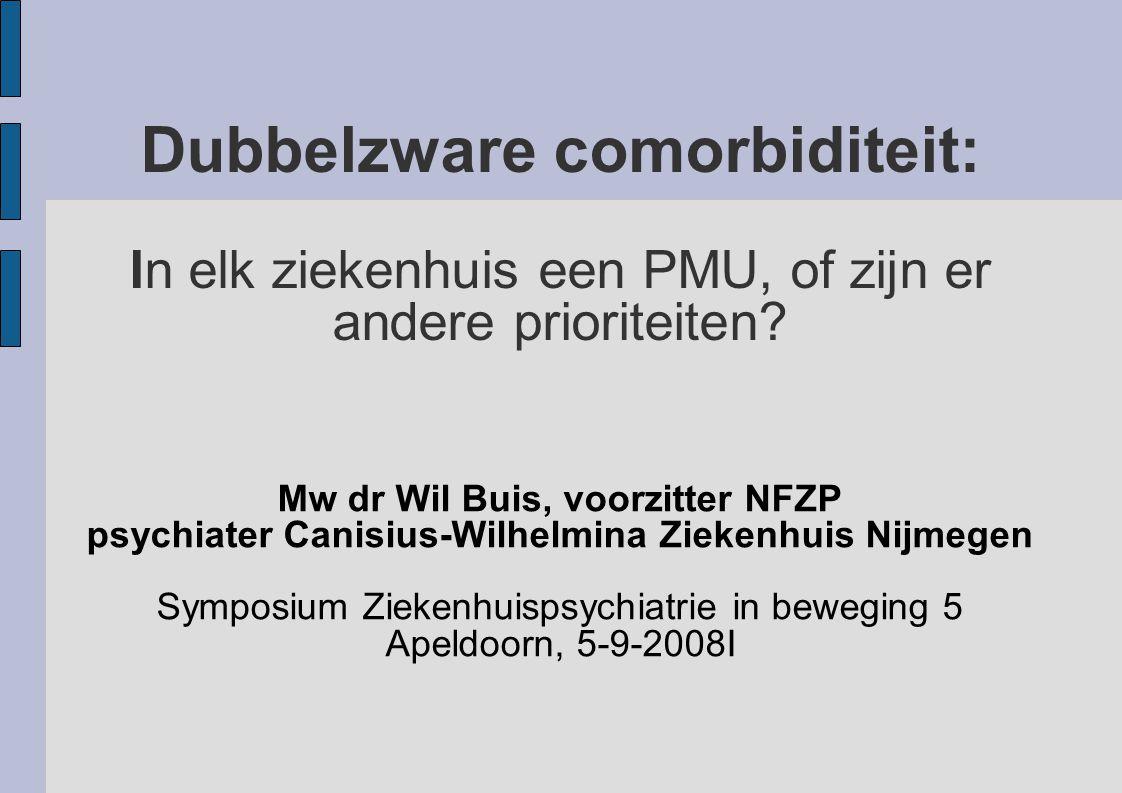 Dubbelzware comorbiditeit: In elk ziekenhuis een PMU, of zijn er andere prioriteiten? Mw dr Wil Buis, voorzitter NFZP psychiater Canisius-Wilhelmina Z