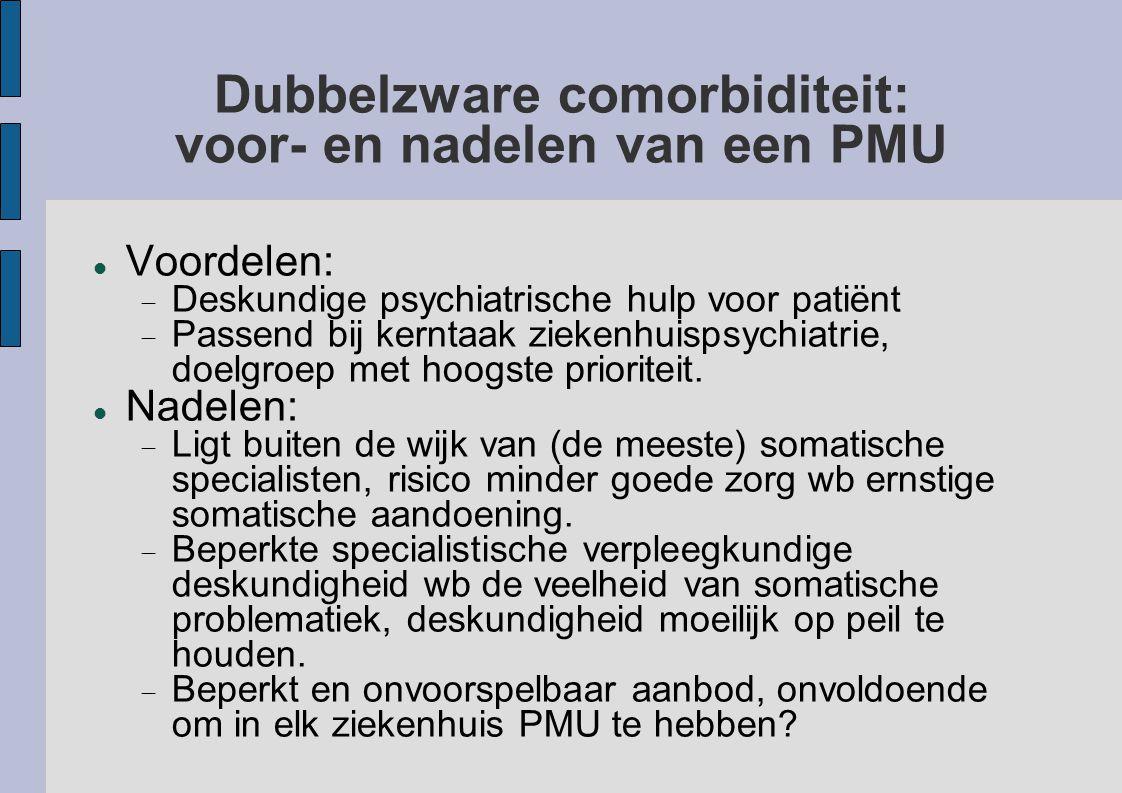 Dubbelzware comorbiditeit: voor- en nadelen van een PMU Voordelen:  Deskundige psychiatrische hulp voor patiënt  Passend bij kerntaak ziekenhuispsyc