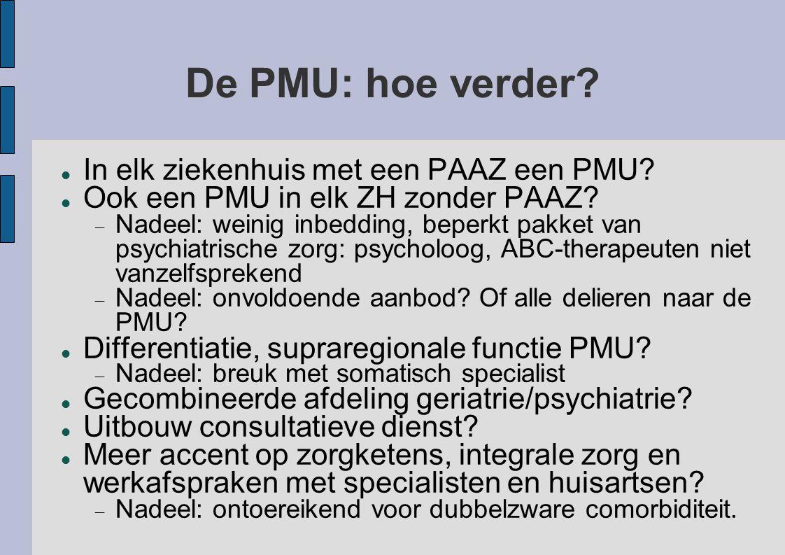 De PMU: hoe verder? In elk ziekenhuis met een PAAZ een PMU? Ook een PMU in elk ZH zonder PAAZ?  Nadeel: weinig inbedding, beperkt pakket van psychiat
