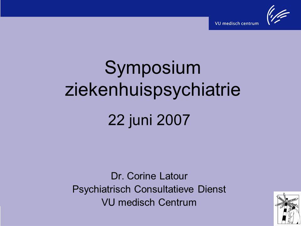 Symposium ziekenhuispsychiatrie 22 juni 2007 Dr. Corine Latour Psychiatrisch Consultatieve Dienst VU medisch Centrum