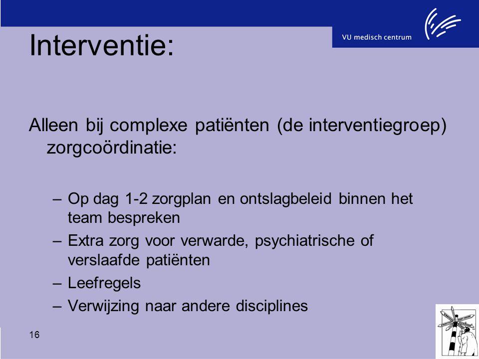 16 Interventie: Alleen bij complexe patiënten (de interventiegroep) zorgcoördinatie: –Op dag 1-2 zorgplan en ontslagbeleid binnen het team bespreken –