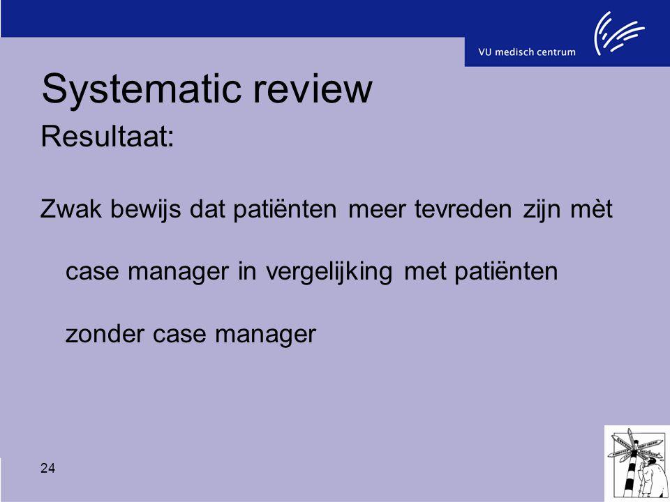 24 Resultaat: Zwak bewijs dat patiënten meer tevreden zijn mèt case manager in vergelijking met patiënten zonder case manager Systematic review