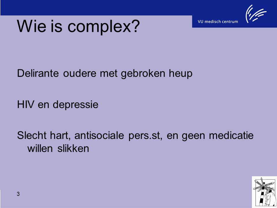 3 Wie is complex? Delirante oudere met gebroken heup HIV en depressie Slecht hart, antisociale pers.st, en geen medicatie willen slikken