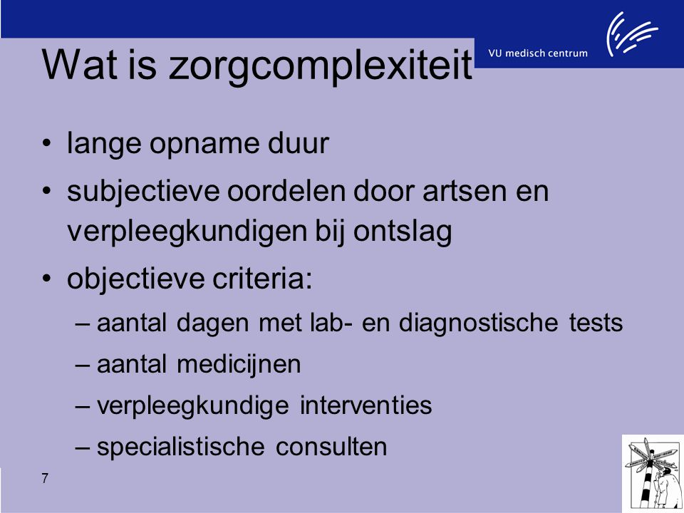 7 Wat is zorgcomplexiteit lange opname duur subjectieve oordelen door artsen en verpleegkundigen bij ontslag objectieve criteria: –aantal dagen met la