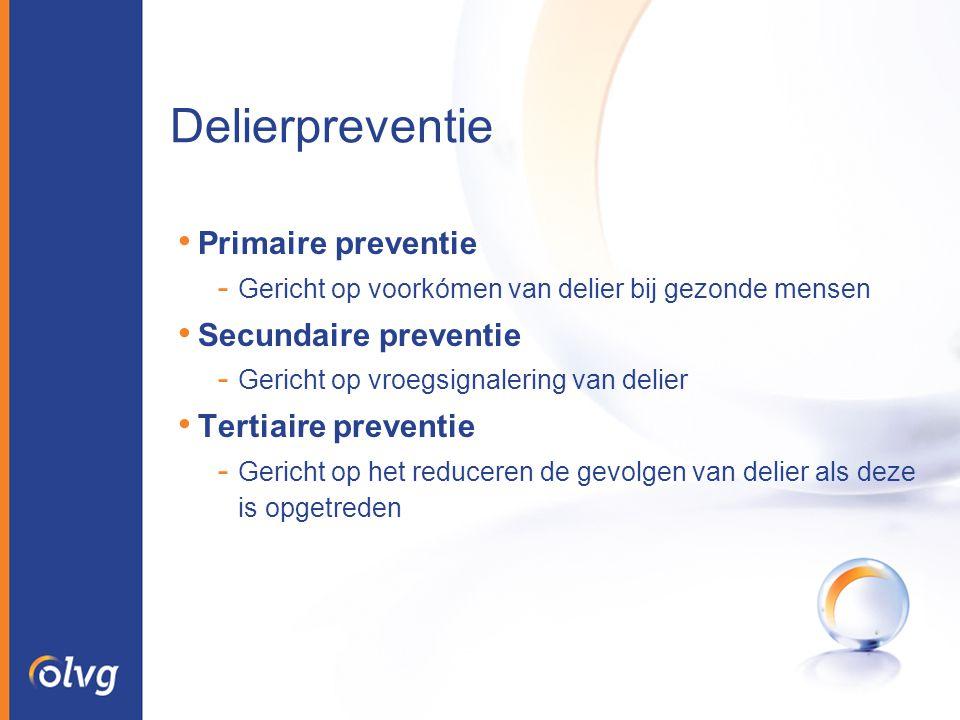 Delierpreventie Primaire preventie - Gericht op voorkómen van delier bij gezonde mensen Secundaire preventie - Gericht op vroegsignalering van delier