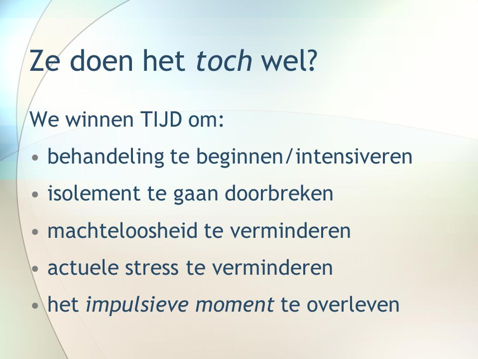 Ze doen het toch wel? We winnen TIJD om: behandeling te beginnen/intensiveren isolement te gaan doorbreken machteloosheid te verminderen actuele stres