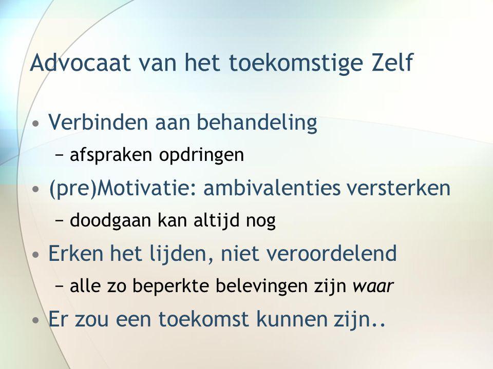 Advocaat van het toekomstige Zelf Verbinden aan behandeling −afspraken opdringen (pre)Motivatie: ambivalenties versterken −doodgaan kan altijd nog Erk
