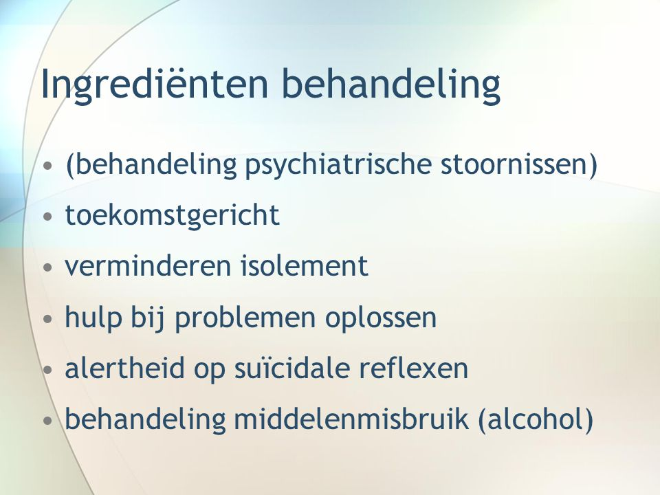 Ingrediënten behandeling (behandeling psychiatrische stoornissen) toekomstgericht verminderen isolement hulp bij problemen oplossen alertheid op suïci