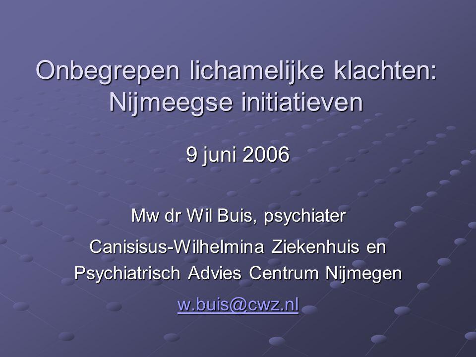 Onbegrepen lichamelijke klachten: Nijmeegse initiatieven Onbegrepen lichamelijke klachten: Nijmeegse initiatieven 9 juni 2006 Mw dr Wil Buis, psychiat