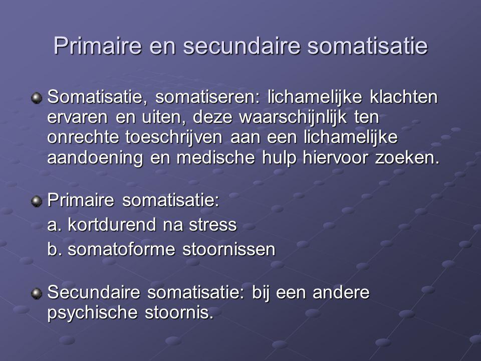 Primaire en secundaire somatisatie Somatisatie, somatiseren: lichamelijke klachten ervaren en uiten, deze waarschijnlijk ten onrechte toeschrijven aan