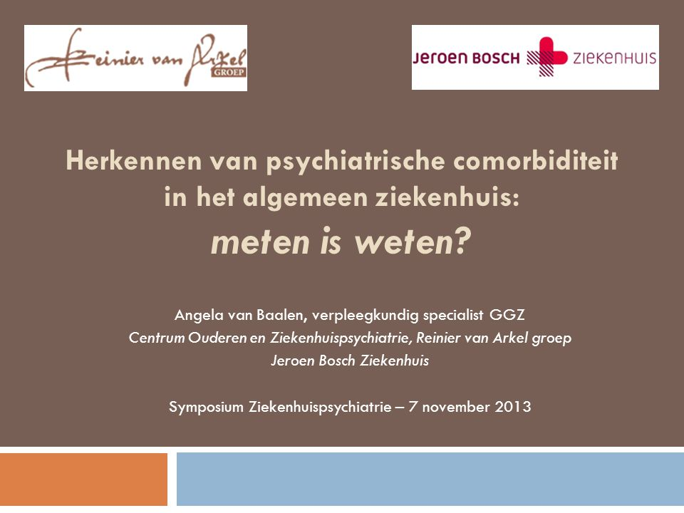 Herkennen van psychiatrische comorbiditeit in het algemeen ziekenhuis: meten is weten? Angela van Baalen, verpleegkundig specialist GGZ Centrum Oudere