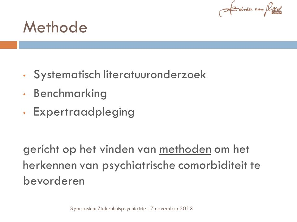 Methode Systematisch literatuuronderzoek Benchmarking Expertraadpleging gericht op het vinden van methoden om het herkennen van psychiatrische comorbiditeit te bevorderen Symposium Ziekenhuispsychiatrie - 7 november 2013