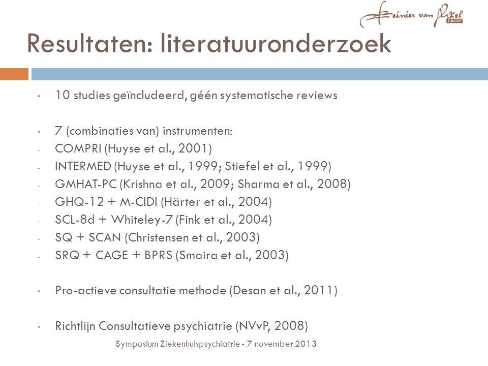 10 studies geïncludeerd, géén systematische reviews 7 (combinaties van) instrumenten: - COMPRI (Huyse et al., 2001) - INTERMED (Huyse et al., 1999; Stiefel et al., 1999) - GMHAT-PC (Krishna et al., 2009; Sharma et al., 2008) - GHQ-12 + M-CIDI (Härter et al., 2004) - SCL-8d + Whiteley-7 (Fink et al., 2004) - SQ + SCAN (Christensen et al., 2003) - SRQ + CAGE + BPRS (Smaira et al., 2003) Pro-actieve consultatie methode (Desan et al., 2011) Richtlijn Consultatieve psychiatrie (NVvP, 2008) Resultaten: literatuuronderzoek Symposium Ziekenhuispsychiatrie - 7 november 2013