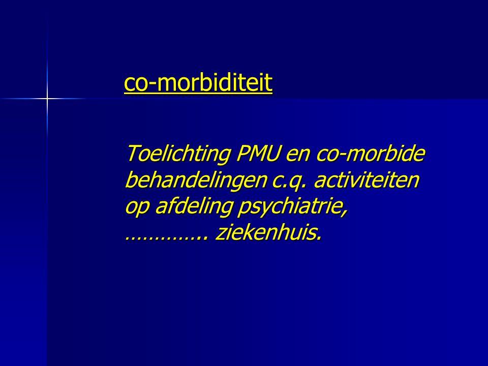 co-morbiditeit Toelichting PMU en co-morbide behandelingen c.q. activiteiten op afdeling psychiatrie, ………….. ziekenhuis. Toelichting PMU en co-morbide