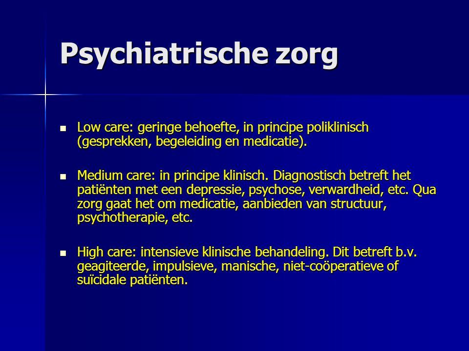 Psychiatrische zorg Low care: geringe behoefte, in principe poliklinisch (gesprekken, begeleiding en medicatie). Low care: geringe behoefte, in princi
