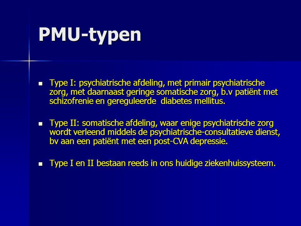 PMU-typen Type I: psychiatrische afdeling, met primair psychiatrische zorg, met daarnaast geringe somatische zorg, b.v patiënt met schizofrenie en gereguleerde diabetes mellitus.