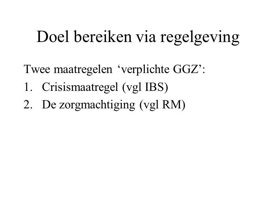 Doel bereiken via regelgeving Twee maatregelen 'verplichte GGZ': 1.Crisismaatregel (vgl IBS) 2.De zorgmachtiging (vgl RM)