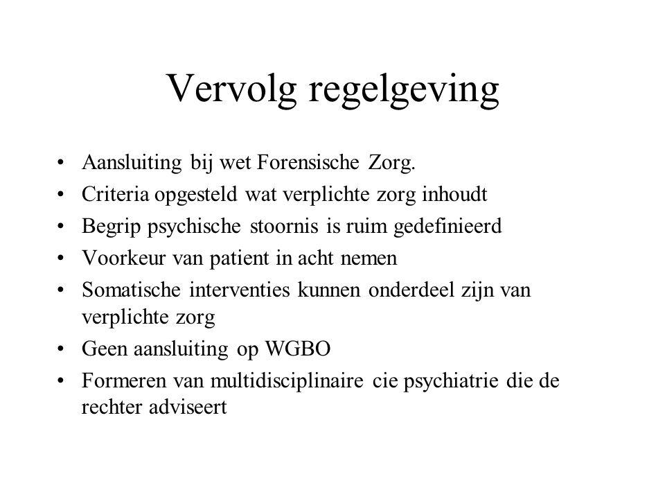 Vervolg regelgeving Aansluiting bij wet Forensische Zorg. Criteria opgesteld wat verplichte zorg inhoudt Begrip psychische stoornis is ruim gedefiniee
