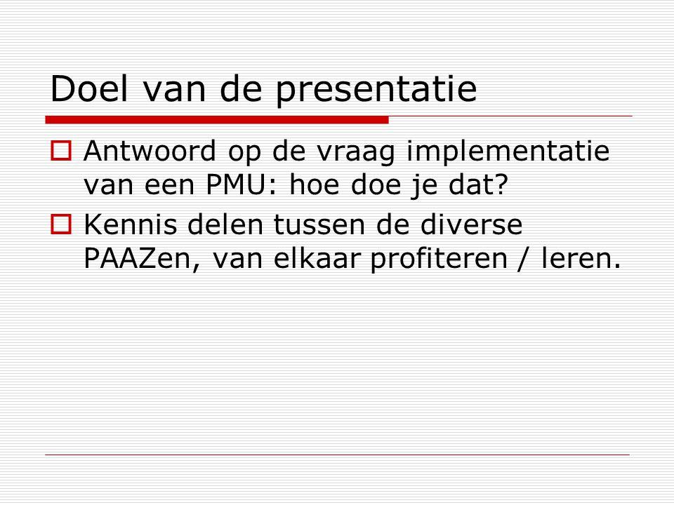 Doel van de presentatie  Antwoord op de vraag implementatie van een PMU: hoe doe je dat?  Kennis delen tussen de diverse PAAZen, van elkaar profiter