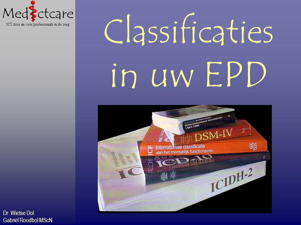 Dr. Wietse Dol Gabriël Roodbol MScN ICT door en voor professionals in de zorg Classificaties in uw EPD