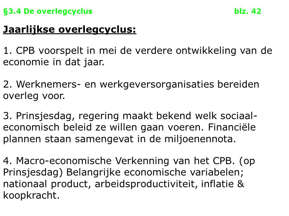 §3.4 De overlegcyclusblz. 42 Jaarlijkse overlegcyclus: 1. CPB voorspelt in mei de verdere ontwikkeling van de economie in dat jaar. 2. Werknemers- en