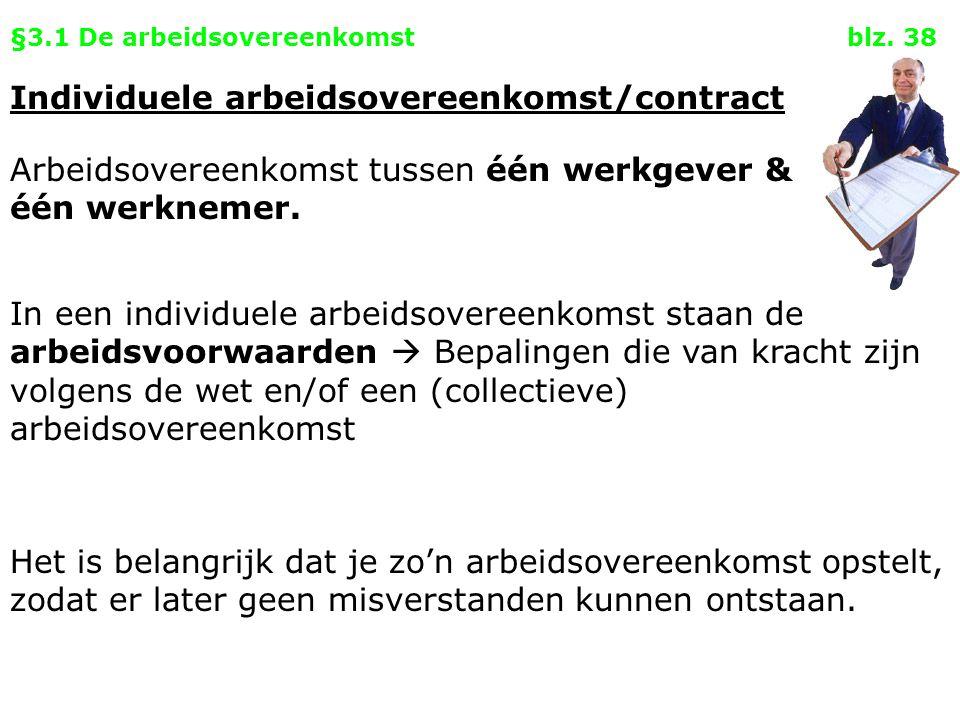 §3.1 De arbeidsovereenkomst blz. 38 Individuele arbeidsovereenkomst/contract Arbeidsovereenkomst tussen één werkgever & één werknemer. Het is belangri