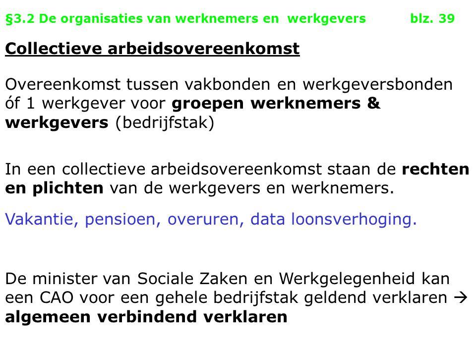 §3.2 De organisaties van werknemers en werkgevers blz. 39 Collectieve arbeidsovereenkomst Overeenkomst tussen vakbonden en werkgeversbonden óf 1 werkg
