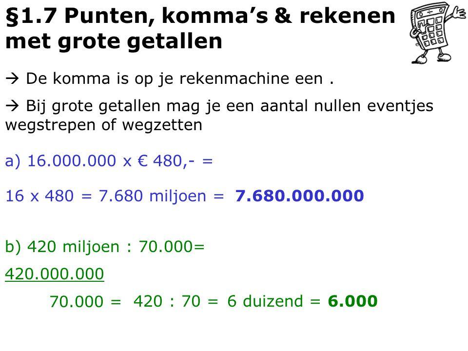 §1.7 Punten, komma's & rekenen met grote getallen  De komma is op je rekenmachine een. a) 16.000.000 x € 480,- = 16 x 480 = 7.680 miljoen =7.680.000.