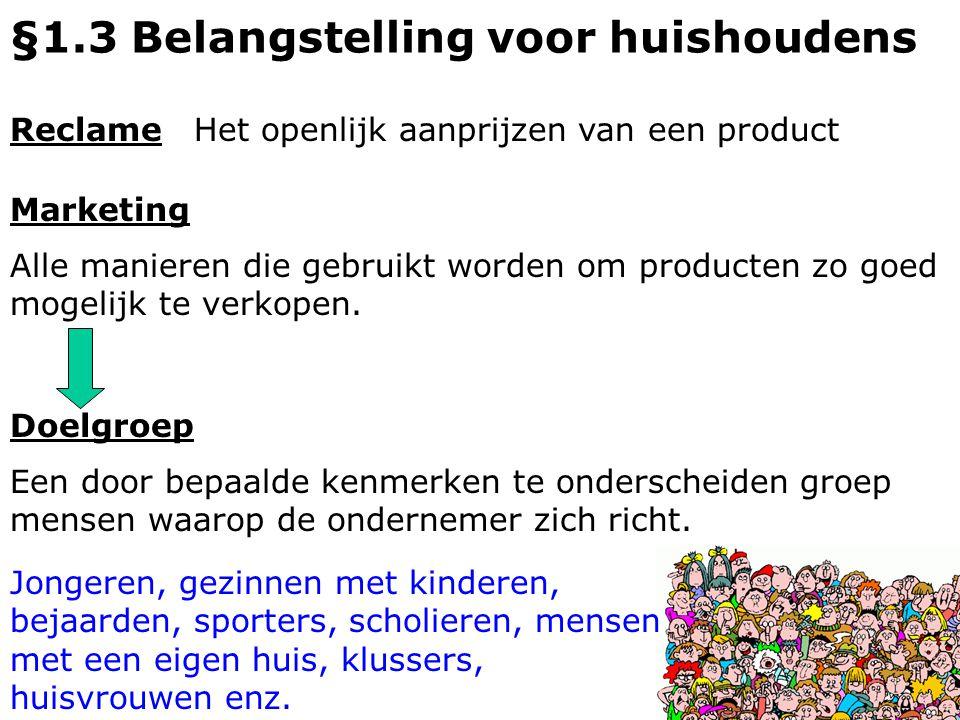 §1.3 Belangstelling voor huishoudens ReclameHet openlijk aanprijzen van een product Marketing Alle manieren die gebruikt worden om producten zo goed m