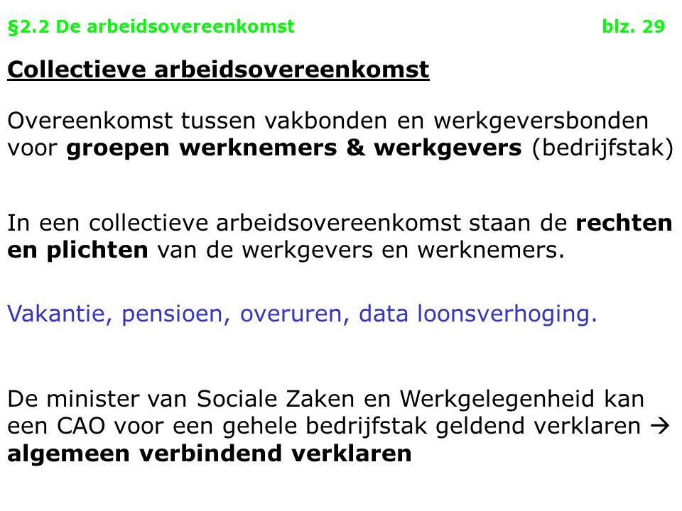 §2.2 De arbeidsovereenkomst blz. 29 Collectieve arbeidsovereenkomst Overeenkomst tussen vakbonden en werkgeversbonden voor groepen werknemers & werkge