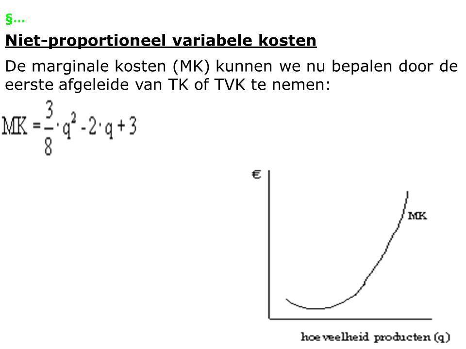 §… Niet-proportioneel variabele kosten De marginale kosten (MK) kunnen we nu bepalen door de eerste afgeleide van TK of TVK te nemen: