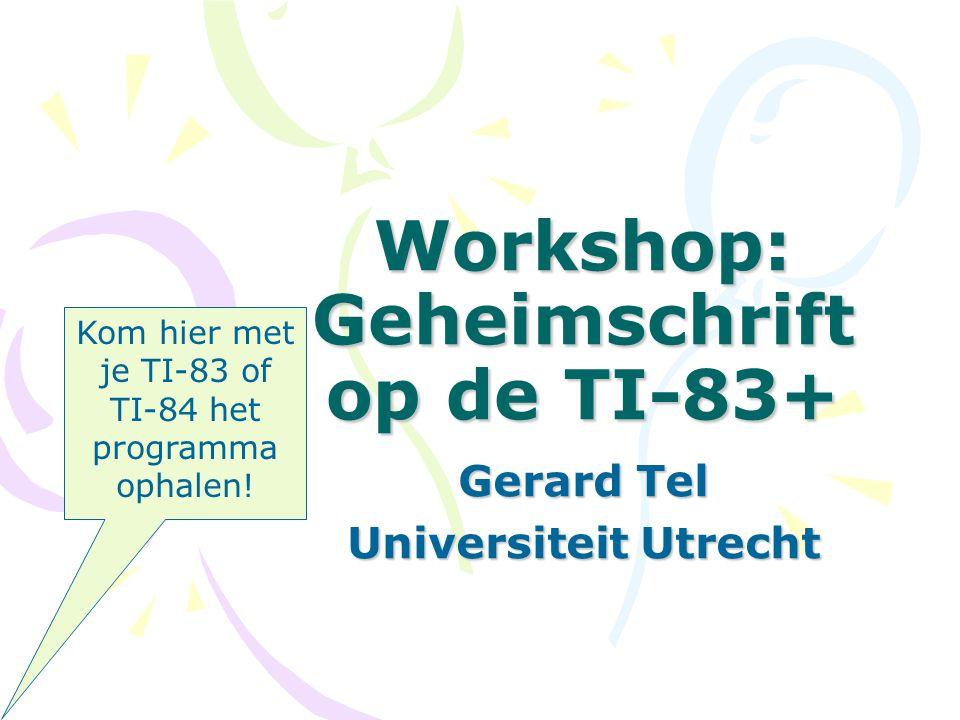 Workshop: Geheimschrift op de TI-83+ Gerard Tel Universiteit Utrecht Kom hier met je TI-83 of TI-84 het programma ophalen!